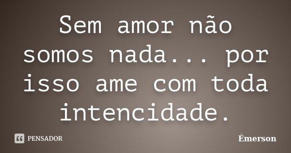 Sem amor não somos nada... por isso ame com toda intencidade.... Frase de Emerson.