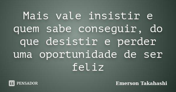 Mais vale insistir e quem sabe conseguir, do que desistir e perder uma oportunidade de ser feliz... Frase de Emerson Takahashi.