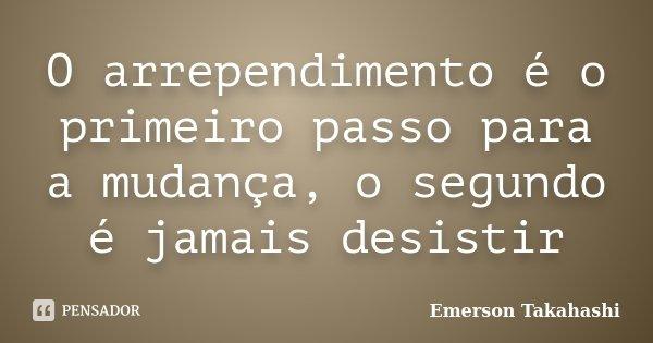 O arrependimento é o primeiro passo para a mudança, o segundo é jamais desistir... Frase de Emerson Takahashi.