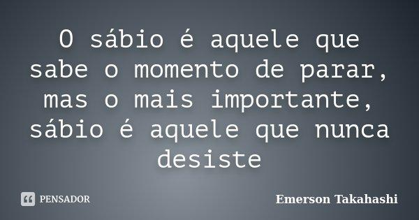 O sábio é aquele que sabe o momento de parar, mas o mais importante, sábio é aquele que nunca desiste... Frase de Emerson Takahashi.