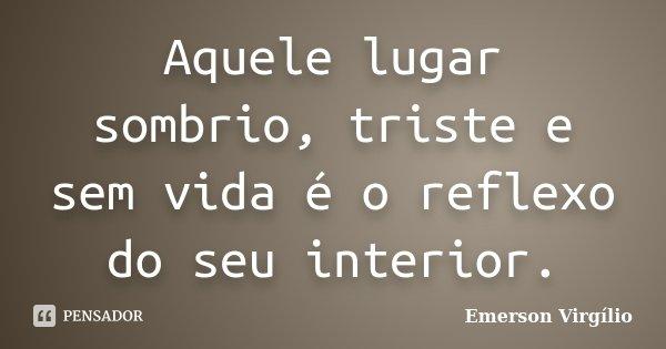 Aquele lugar sombrio, triste e sem vida é o reflexo do seu interior.... Frase de Emerson Virgílio.
