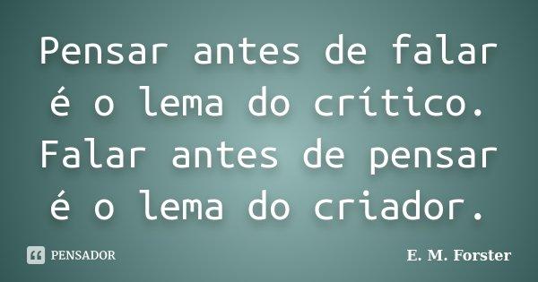 Pensar antes de falar é o lema do crítico. Falar antes de pensar é o lema do criador.... Frase de E. M. Forster.
