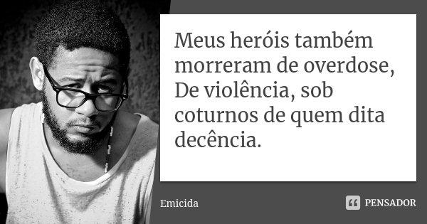 Meus heróis também morreram de overdose, De violência, sob coturnos de quem dita decência.... Frase de emicida.
