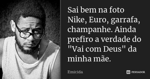"""Sai bem na foto Nike, Euro, garrafa, champanhe. Ainda prefiro a verdade do """"Vai com Deus"""" da minha mãe.... Frase de Emicida."""