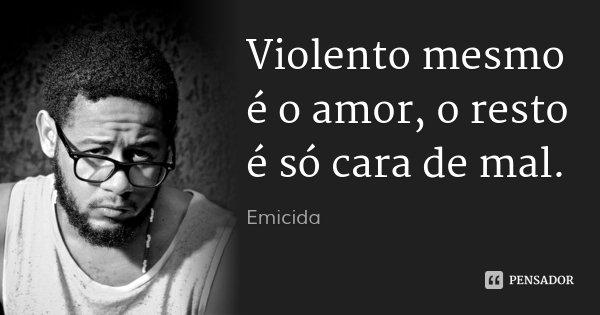 Violento mesmo é o amor, o resto é só cara de mal.... Frase de Emicida.