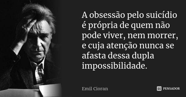 A obsessão pelo suicídio é própria de quem não pode viver, nem morrer, e cuja atenção nunca se afasta dessa dupla impossibilidade.... Frase de Emil Cioran.