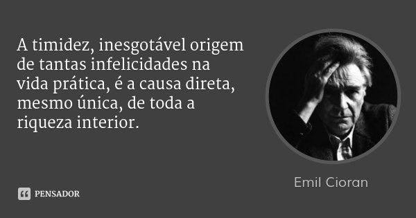 A timidez, inesgotável origem de tantas infelicidades na vida prática, é a causa direta, mesmo única, de toda a riqueza interior.... Frase de Emil Cioran.