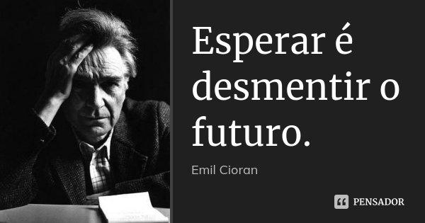 Esperar é desmentir o futuro.... Frase de Emil Cioran.