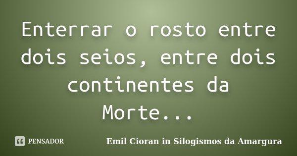 Enterrar o rosto entre dois seios, entre dois continentes da Morte...... Frase de Emil Cioran in Silogismos da Amargura.
