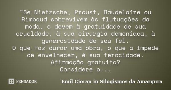 """""""Se Nietzsche, Proust, Baudelaire ou Rimbaud sobrevivem às flutuações da moda, o devem à gratuidade de sua crueldade, à sua cirurgia demoníaca, à generosid... Frase de Emil Cioran in Silogismos da Amargura."""