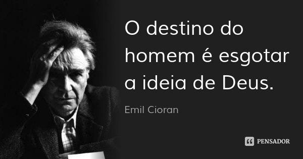 O destino do homem é esgotar a ideia de Deus.... Frase de Emil Cioran.