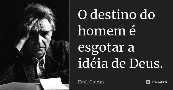 O destino do homem é esgotar a idéia de Deus.... Frase de Emil Cioran.