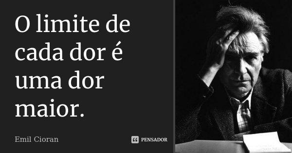 O limite de cada dor é uma dor maior.... Frase de Emil Cioran.