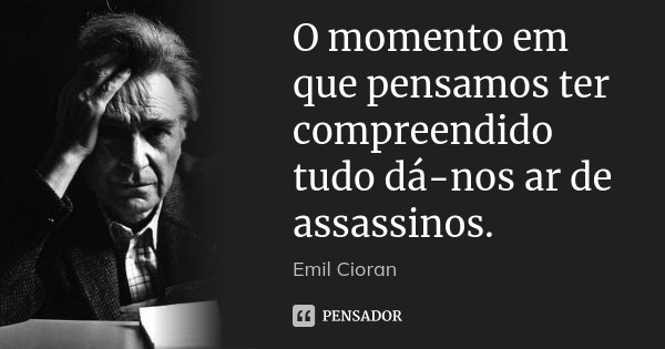 O momento em que pensamos ter compreendido tudo dá-nos ar de assassinos.... Frase de Emil Cioran.
