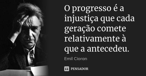 O progresso é a injustiça que cada geração comete relativamente à que a antecedeu.... Frase de Emil Cioran.