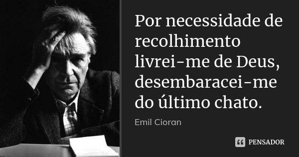 Por necessidade de recolhimento livrei-me de Deus, desembaracei-me do último chato.... Frase de Emil Cioran.
