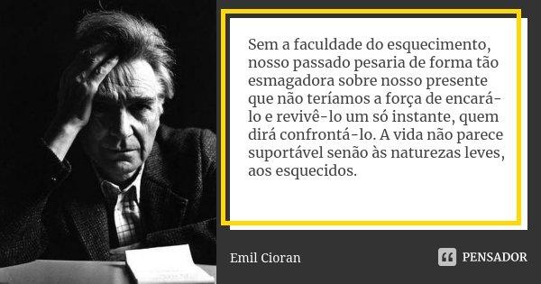 Sem a faculdade do esquecimento, nosso passado pesaria de forma tão esmagadora sobre nosso presente que não teríamos a força de encará-lo e revivê-lo um só inst... Frase de Emil Cioran.