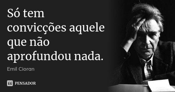 Só tem convicções aquele que não aprofundou nada.... Frase de Emil Cioran.