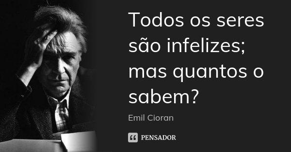 Todos os seres são infelizes; mas quantos o sabem?... Frase de Emil Cioran.