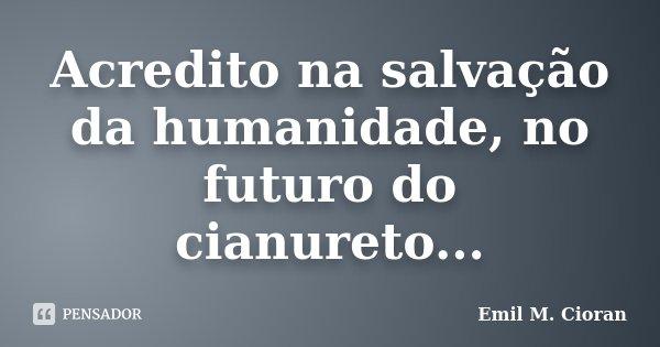 Acredito na salvação da humanidade, no futuro do cianureto...... Frase de Emil M. Cioran.
