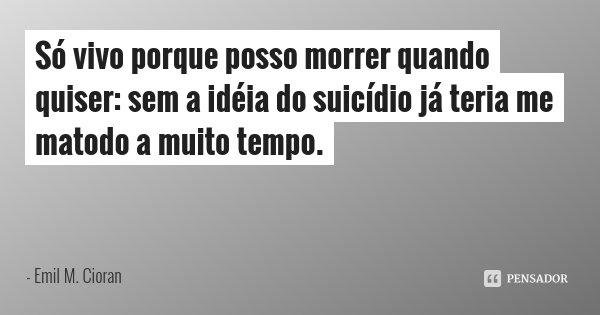 Só vivo porque posso morrer quando quiser: sem a idéia do suicídio já teria me matodo a muito tempo.... Frase de Emil M. Cioran.