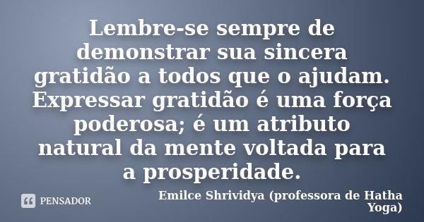 Lembre-se sempre de demonstrar sua sincera gratidão a todos que o ajudam. Expressar gratidão é uma força poderosa; é um atributo natural da mente voltada para a... Frase de Emilce Shrividya (professora de Hatha Yoga).