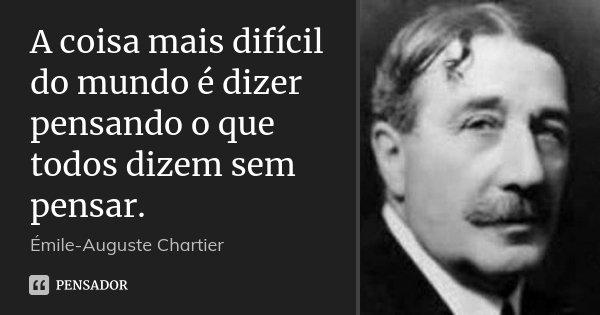 A coisa mais difícil do mundo é dizer pensando o que todos dizem sem pensar.... Frase de Émile-Auguste Chartier.
