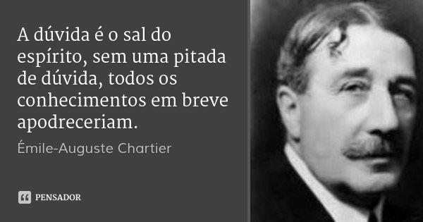 A dúvida é o sal do espírito, sem uma pitada de dúvida, todos os conhecimentos em breve apodreceriam.... Frase de Émile-Auguste Chartier.