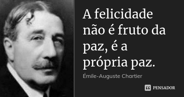 A felicidade não é fruto da paz, é a própria paz.... Frase de Émile-Auguste Chartier.
