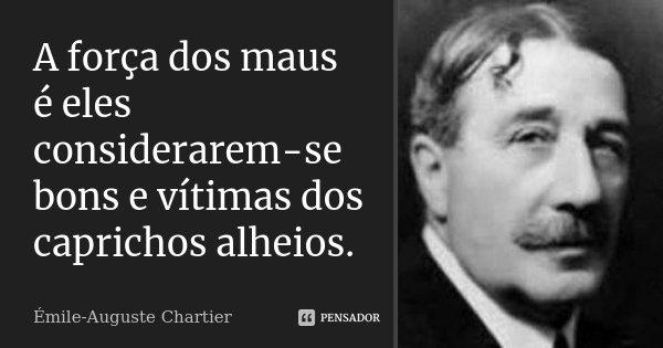 A força dos maus é eles considerarem-se bons e vítimas dos caprichos alheios.... Frase de Émile-Auguste Chartier.