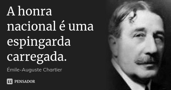 A honra nacional é uma espingarda carregada.... Frase de Émile-Auguste Chartier.