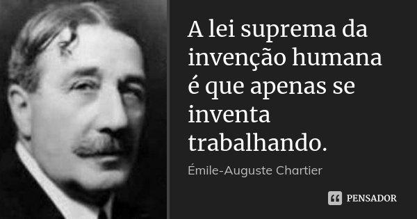 A lei suprema da invenção humana é que apenas se inventa trabalhando.... Frase de Émile-Auguste Chartier.