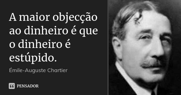 A maior objecção ao dinheiro é que o dinheiro é estúpido.... Frase de Émile-Auguste Chartier.