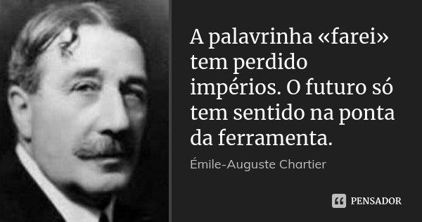A palavrinha «farei» tem perdido impérios. O futuro só tem sentido na ponta da ferramenta.... Frase de Émile-Auguste Chartier.