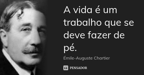 A vida é um trabalho que se deve fazer de pé.... Frase de Émile-Auguste Chartier.