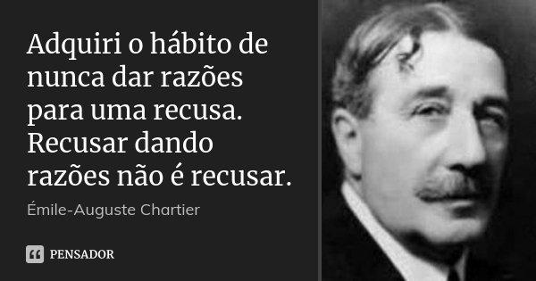 Adquiri o hábito de nunca dar razões para uma recusa. Recusar dando razões não é recusar.... Frase de Émile-Auguste Chartier.