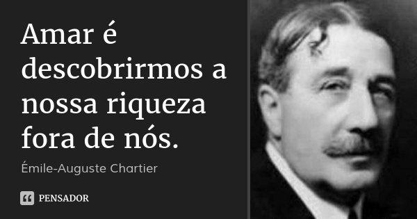 Amar é descobrirmos a nossa riqueza fora de nós.... Frase de Émile-Auguste Chartier.