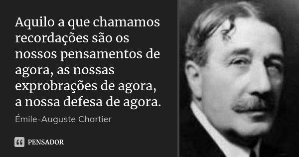 Aquilo a que chamamos recordações são os nossos pensamentos de agora, as nossas exprobrações de agora, a nossa defesa de agora.... Frase de Émile-Auguste Chartier.