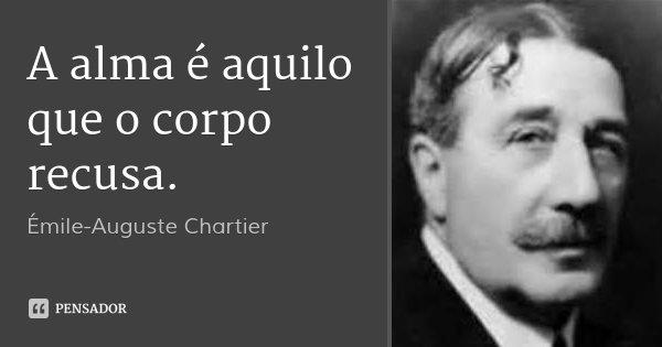 A alma é aquilo que o corpo recusa.... Frase de Émile-Auguste Chartier.
