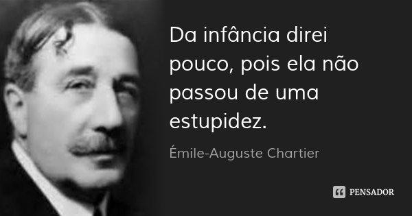 Da infância direi pouco, pois ela não passou de uma estupidez.... Frase de Émile-Auguste Chartier.