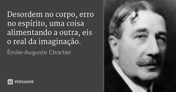Desordem no corpo, erro no espírito, uma coisa alimentando a outra, eis o real da imaginação.... Frase de Émile-Auguste Chartier.