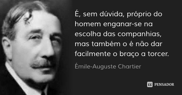 É, sem dúvida, próprio do homem enganar-se na escolha das companhias, mas também o é não dar facilmente o braço a torcer.... Frase de Émile-Auguste Chartier.