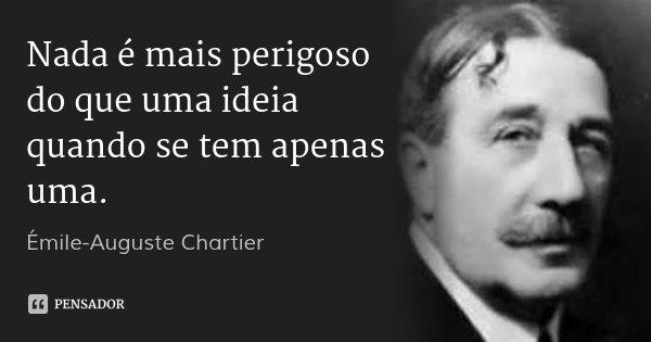 Nada é mais perigoso do que uma ideia quando se tem apenas uma.... Frase de Émile-Auguste Chartier.