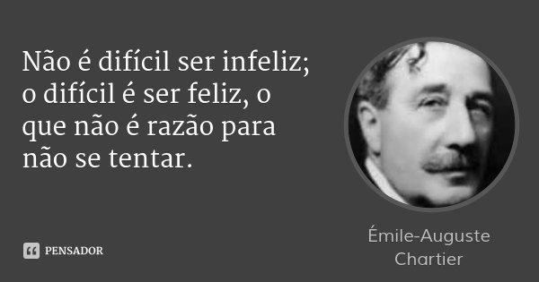 Não é difícil ser infeliz; o difícil é ser feliz, o que não é razão para não se tentar.... Frase de Émile-Auguste Chartier.