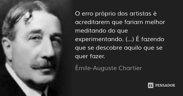 O erro próprio dos artistas é acreditarem que fariam melhor meditando do que experimentando. (...) É fazendo que se descobre aquilo que se quer fazer.... Frase de Émile-Auguste Chartier.