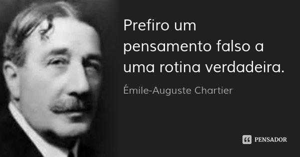 Prefiro um pensamento falso a uma rotina verdadeira.... Frase de Émile-Auguste Chartier.