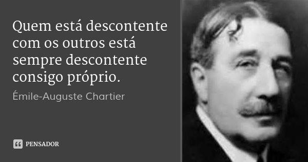 Quem está descontente com os outros está sempre descontente consigo próprio.... Frase de Émile-Auguste Chartier.