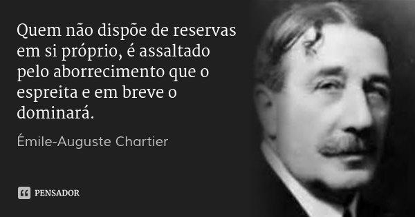 Quem não dispõe de reservas em si próprio, é assaltado pelo aborrecimento que o espreita e em breve o dominará.... Frase de Émile-Auguste Chartier.