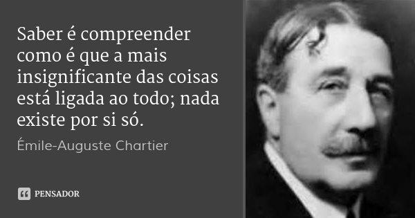 Saber é compreender como é que a mais insignificante das coisas está ligada ao todo; nada existe por si só.... Frase de Émile-Auguste Chartier.