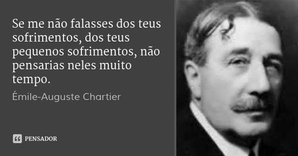 Se me não falasses dos teus sofrimentos, dos teus pequenos sofrimentos, não pensarias neles muito tempo.... Frase de Émile-Auguste Chartier.